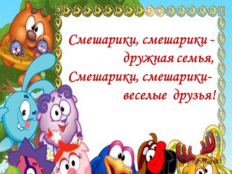 . Смешарики, смешарики - дружная семья, Смешарики, смешарики- веселые друзья!