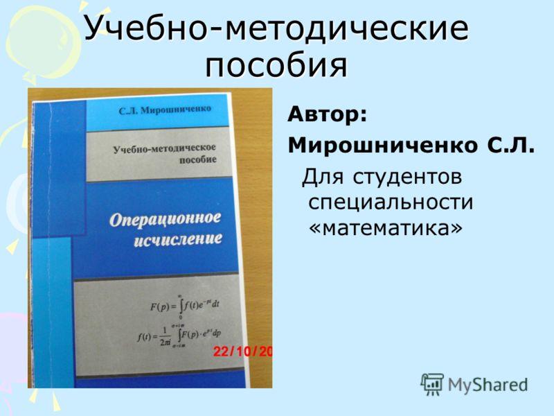 Учебно-методические пособия Автор: Мирошниченко С.Л. Для студентов специальности «математика»