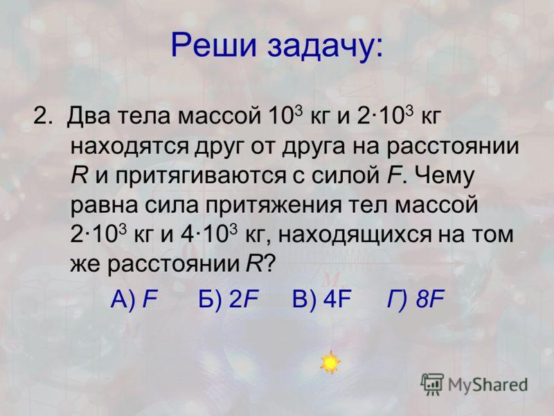Реши задачу: 2. Два тела массой 10 3 кг и 2·10 3 кг находятся друг от друга на расстоянии R и притягиваются с силой F. Чему равна сила притяжения тел массой 2·10 3 кг и 4·10 3 кг, находящихся на том же расстоянии R? А) F Б) 2F В) 4F Г) 8F