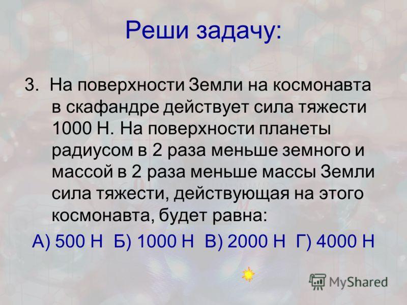 Реши задачу: 3. На поверхности Земли на космонавта в скафандре действует сила тяжести 1000 Н. На поверхности планеты радиусом в 2 раза меньше земного и массой в 2 раза меньше массы Земли сила тяжести, действующая на этого космонавта, будет равна: А)