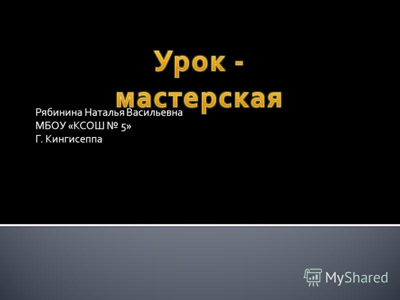 Рябинина Наталья Васильевна МБОУ «КСОШ 5» Г. Кингисеппа