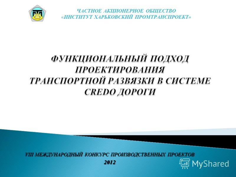 VIII МЕЖДУНАРОДНЫЙ КОНКУРС ПРОИЗВОДСТВЕННЫХ ПРОЕКТОВ 2012 ЧАСТНОЕ АКЦИОНЕРНОЕ ОБЩЕСТВО «ИНСТИТУТ ХАРЬКОВСКИЙ ПРОМТРАНСПРОЕКТ»