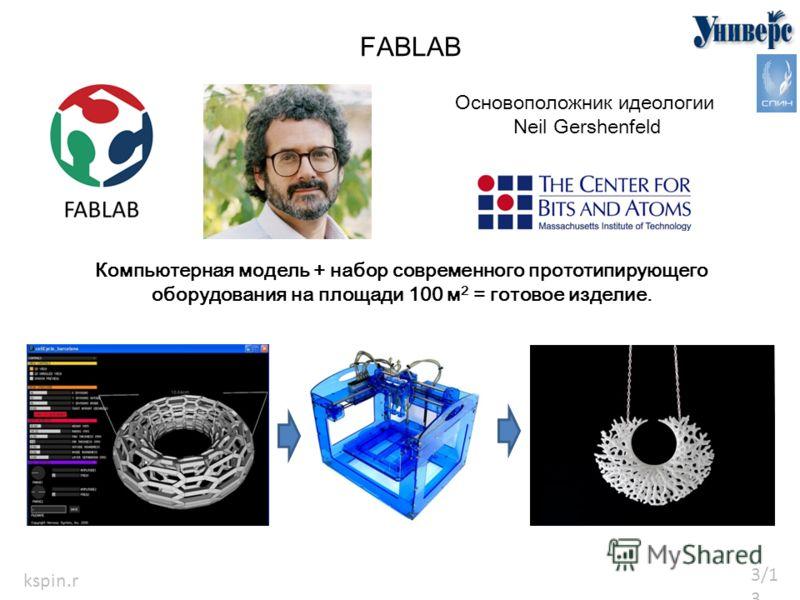 3/133/13 kspin.r u FABLAB Основоположник идеологии Neil Gershenfeld Компьютерная модель + набор современного прототипирующего оборудования на площади 100 м 2 = готовое изделие.