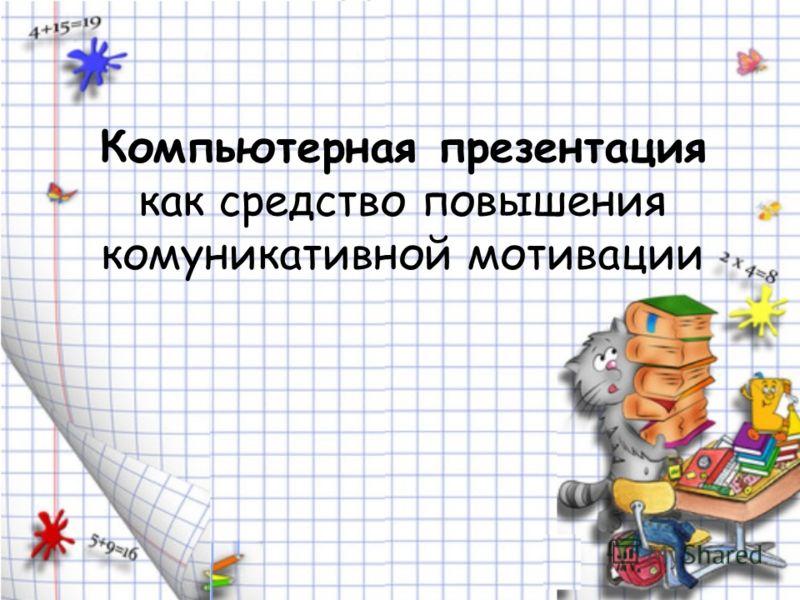 Компьютерная презентация как средство повышения комуникативной мотивации