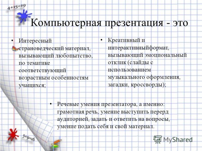 Компьютерная презентация - это Речевые умения презентатора, а именно: грамотная речь, умение выступить перерд аудиторией, задать и ответить на вопросы, умение подать себя и свой материал. Интересный страноведческий материал, вызывающий любопытство, п
