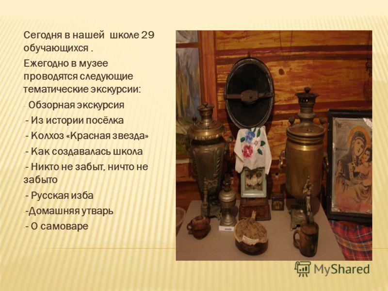 Сегодня в нашей школе 29 обучающихся. Ежегодно в музее проводятся следующие тематические экскурсии: - Обзорная экскурсия - - Из истории посёлка - - Колхоз «Красная звезда» - - Как создавалась школа - - Никто не забыт, ничто не забыто - - Русская изба