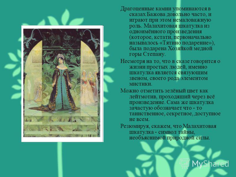 Драгоценные камни упоминаются в сказах Бажова довольно часто, и играют при этом немаловажную роль. Малахитовая шкатулка из одноимённого произведения (которое, кстати, первоначально называлось «Тятино подарение»), была подарена Хозяйкой медной горы Ст