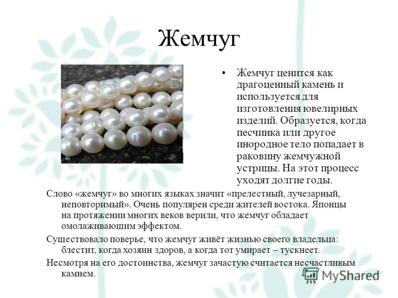 Жемчуг Жемчуг ценится как драгоценный камень и используется для изготовления ювелирных изделий. Образуется, когда песчинка или другое инородное тело попадает в раковину жемчужной устрицы. На этот процесс уходят долгие годы. Слово «жемчуг» во многих я