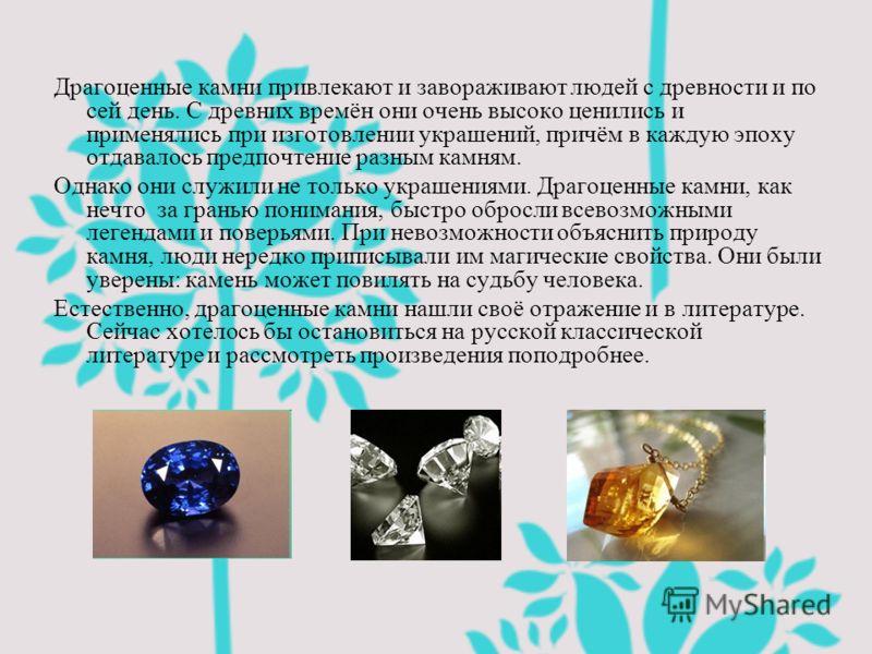 Драгоценные камни привлекают и завораживают людей с древности и по сей день. С древних времён они очень высоко ценились и применялись при изготовлении украшений, причём в каждую эпоху отдавалось предпочтение разным камням. Однако они служили не тольк