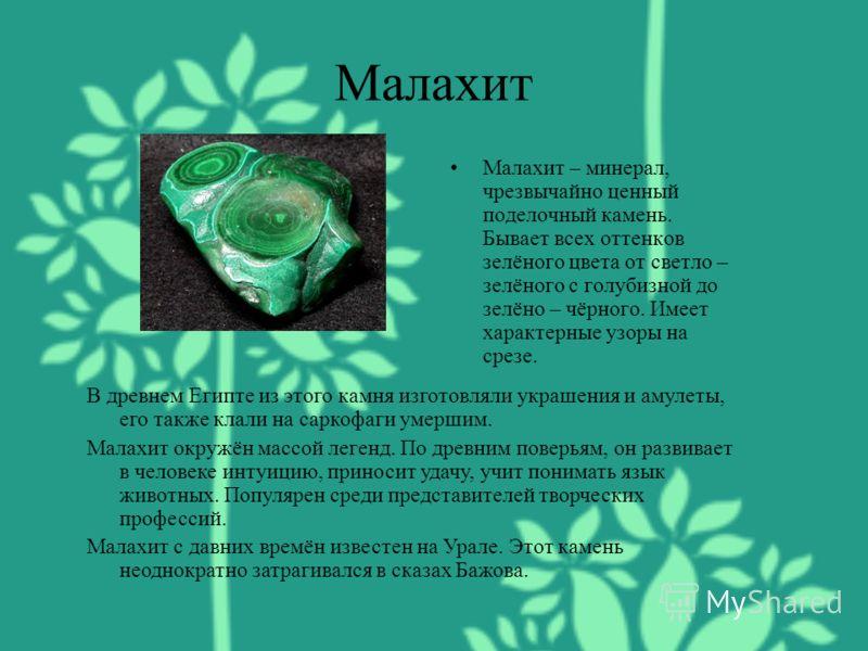 Малахит Малахит – минерал, чрезвычайно ценный поделочный камень. Бывает всех оттенков зелёного цвета от светло – зелёного с голубизной до зелёно – чёрного. Имеет характерные узоры на срезе. В древнем Египте из этого камня изготовляли украшения и амул