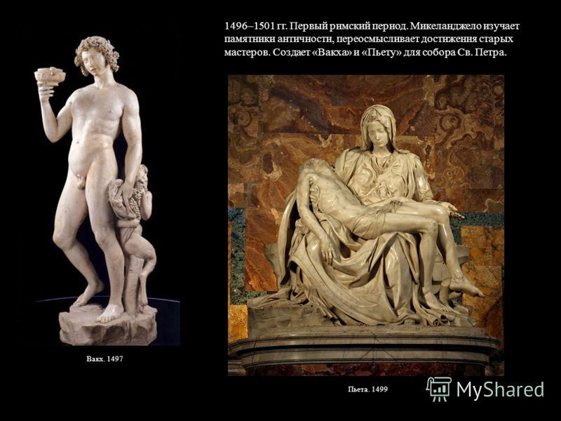 Вакх. 1497 1496–1501 гг. Первый римский период. Микеланджело изучает памятники античности, переосмысливает достижения старых мастеров. Создает «Вакха» и «Пьету» для собора Св. Петра. Пьета. 1499