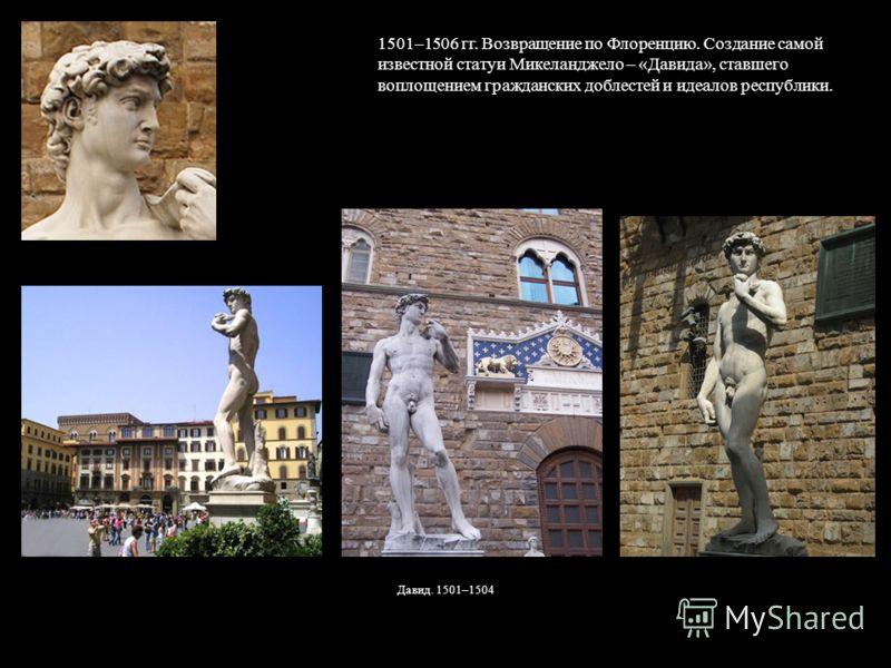 1501–1506 гг. Возвращение по Флоренцию. Создание самой известной статуи Микеланджело – «Давида», ставшего воплощением гражданских доблестей и идеалов республики. Давид. 1501–1504