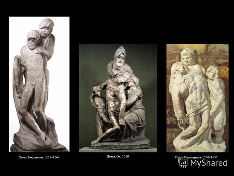 Пьета Ронданини. 1555–1564 Пьета. Ок. 1550 Пьета Палестрина. 1550–1555