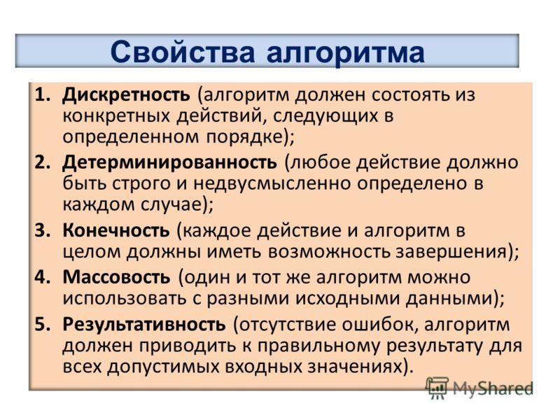 1.Дискретность (алгоритм должен состоять из конкретных действий, следующих в определенном порядке); 2.Детерминированность (любое действие должно быть строго и недвусмысленно определено в каждом случае); 3.Конечность (каждое действие и алгоритм в цело