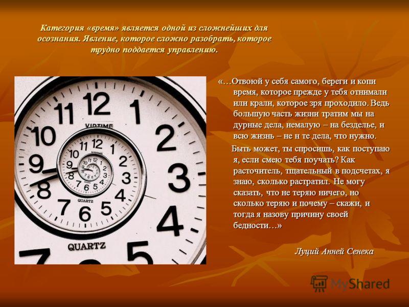 Категория «время» является одной из сложнейших для осознания. Явление, которое сложно разобрать, которое трудно поддается управлению. «…Отвоюй у себя самого, береги и копи время, которое прежде у тебя отнимали или крали, которое зря проходило. Ведь б