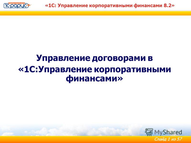 Слайд 1 из 57 «1С: Управление корпоративными финансами 8.2» Управление договорами в «1С:Управление корпоративными финансами»