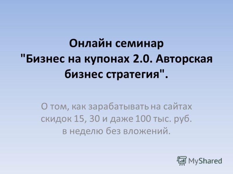 Онлайн семинар Бизнес на купонах 2.0. Авторская бизнес стратегия. О том, как зарабатывать на сайтах скидок 15, 30 и даже 100 тыс. руб. в неделю без вложений.