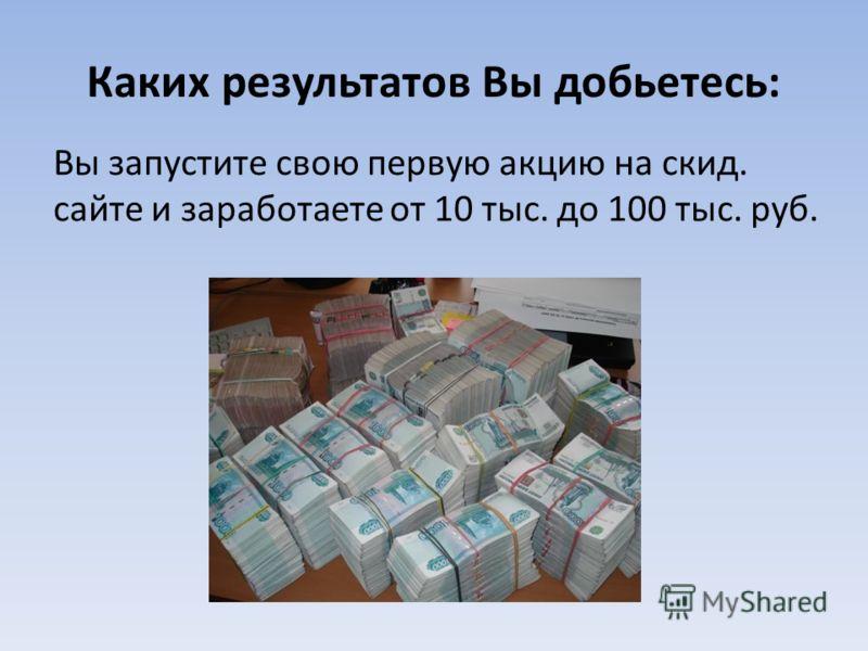 Каких результатов Вы добьетесь: Вы запустите свою первую акцию на скид. сайте и заработаете от 10 тыс. до 100 тыс. руб.