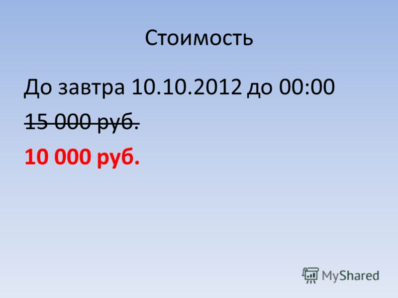 Стоимость До завтра 10.10.2012 до 00:00 15 000 руб. 10 000 руб.