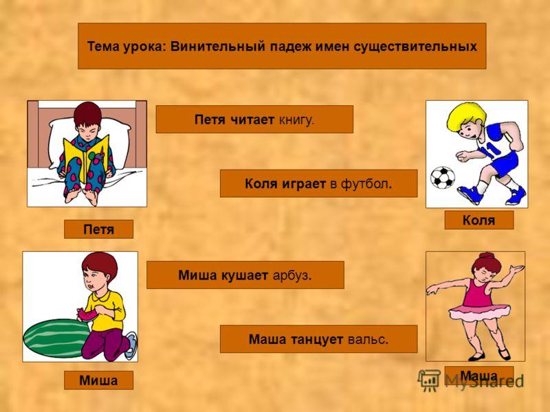 Тема урока: Винительный падеж имен существительных Коля Маша Петя Миша Петя читает книгу. Коля играет в футбол. Миша кушает арбуз. Маша танцует вальс.