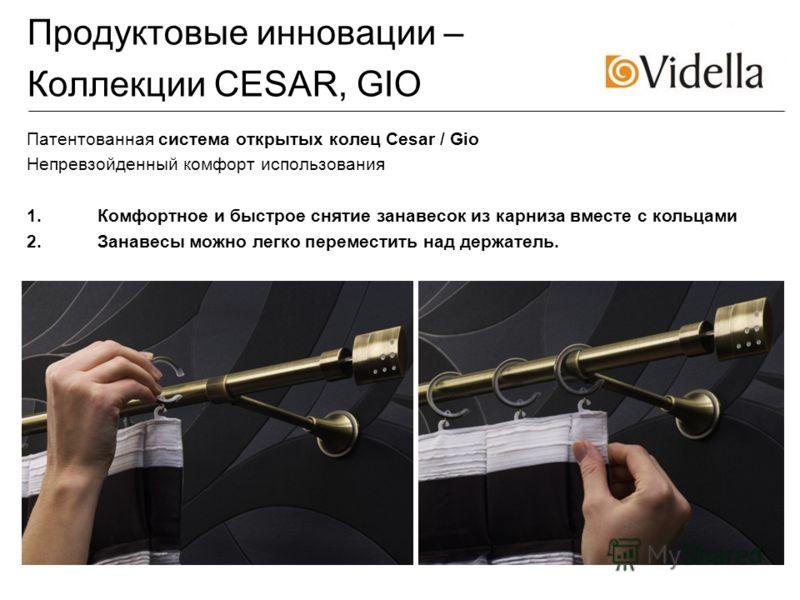 Продуктовые инновации – Коллекции CESAR, GIO Патентованная система открытых колец Cesar / Gio Непревзойденный комфорт использования 1.Комфортное и быстрое снятие занавесок из карниза вместе с кольцами 2.Занавесы можно легко переместить над держатель.