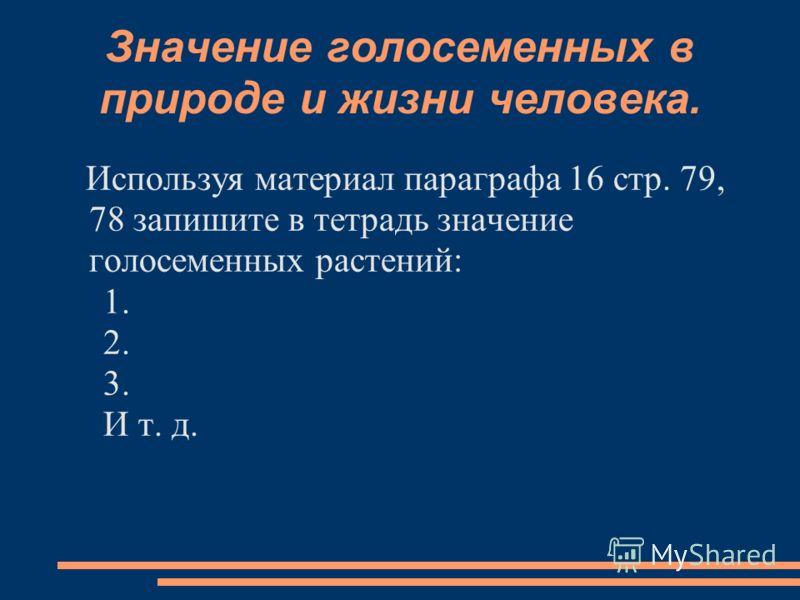 Значение голосеменных в природе и жизни человека. Используя материал параграфа 16 стр. 79, 78 запишите в тетрадь значение голосеменных растений: 1. 2. 3. И т. д.