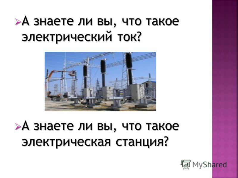 А знаете ли вы, что такое электрический ток? А знаете ли вы, что такое электрический ток? А знаете ли вы, что такое электрическая станция? А знаете ли вы, что такое электрическая станция?