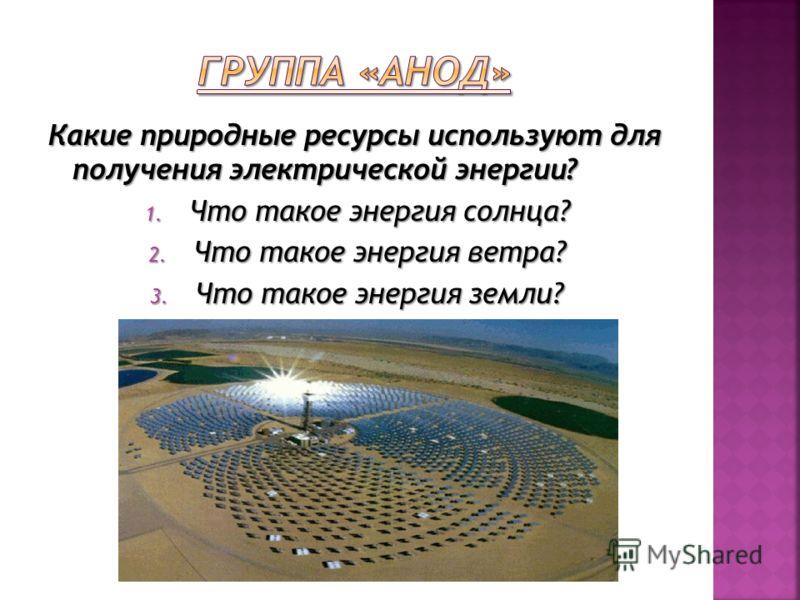Какие природные ресурсы используют для получения электрической энергии? 1. Что такое энергия солнца? 2. Что такое энергия ветра? 3. Что такое энергия земли?