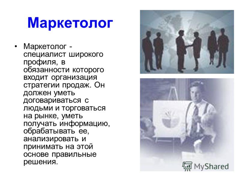Маркетолог Маркетолог - специалист широкого профиля, в обязанности которого входит организация стратегии продаж. Он должен уметь договариваться с людьми и торговаться на рынке, уметь получать информацию, обрабатывать ее, анализировать и принимать на