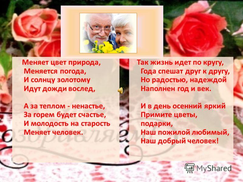 Меняет цвет природа, Меняется погода, И солнцу золотому Идут дожди вослед, А за теплом - ненастье, За горем будет счастье, И молодость на старость Меняет человек. Так жизнь идет по кругу, Года спешат друг к другу, Но радостью, надеждой Наполнен год и