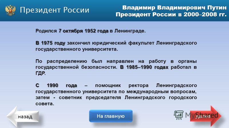 назад На главную далее Владимир Владимирович Путин Президент России в 2000–2008 гг. 7 октября 1952 года Родился 7 октября 1952 года в Ленинграде. В 1975 году В 1975 году закончил юридический факультет Ленинградского государственного университета. В 1
