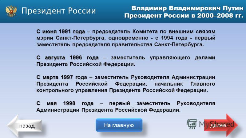 назад На главную далее Владимир Владимирович Путин Президент России в 2000–2008 гг. С июня 1991 года С июня 1991 года – председатель Комитета по внешним связям мэрии Санкт-Петербурга, одновременно - с 1994 года - первый заместитель председателя прави