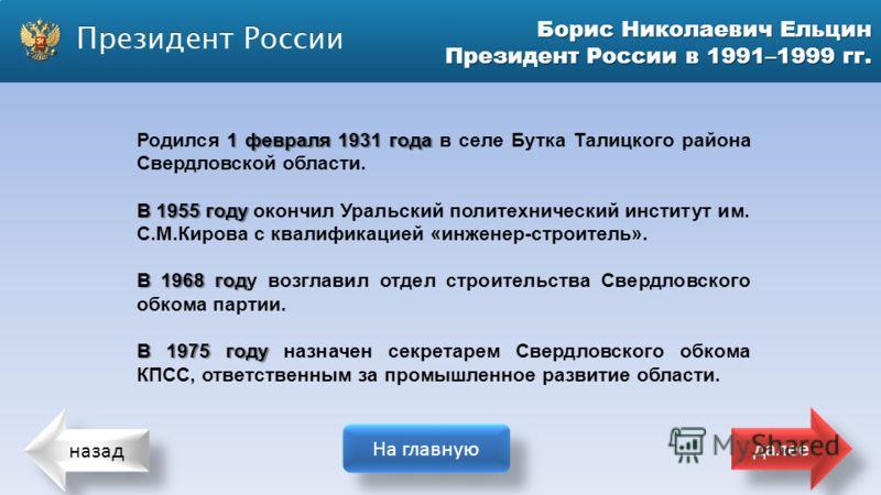 назад На главную далее Борис Николаевич Ельцин Президент России в 1991–1999 гг. 1 февраля 1931 года Родился 1 февраля 1931 года в селе Бутка Талицкого района Свердловской области. В 1955 году В 1955 году окончил Уральский политехнический институт им.