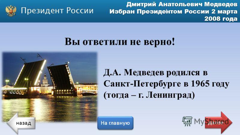 Дмитрий Анатольевич Медведев Избран Президентом России 2 марта 2008 года Вы ответили не верно! Д.А. Медведев родился в Санкт-Петербурге в 1965 году (тогда – г. Ленинград) назад На главную далее