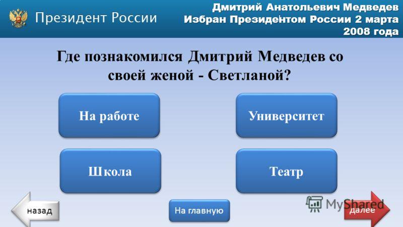 Дмитрий Анатольевич Медведев Избран Президентом России 2 марта 2008 года Где познакомился Дмитрий Медведев со своей женой - Светланой? На работе Школа Театр Университет назад На главную далее