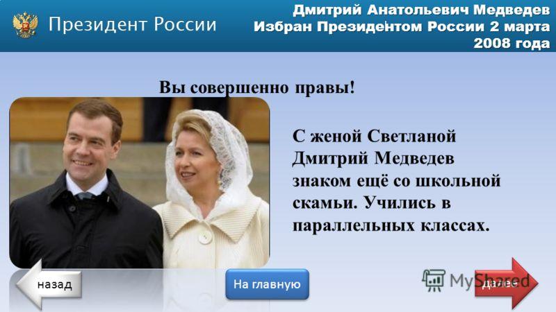 Дмитрий Анатольевич Медведев Избран Президентом России 2 марта 2008 года Вы совершенно правы! С женой Светланой Дмитрий Медведев знаком ещё со школьной скамьи. Учились в параллельных классах. назад На главную далее