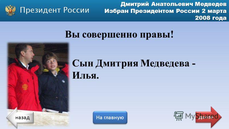 Дмитрий Анатольевич Медведев Избран Президентом России 2 марта 2008 года Сын Дмитрия Медведева - Илья. Вы совершенно правы! назад На главную далее