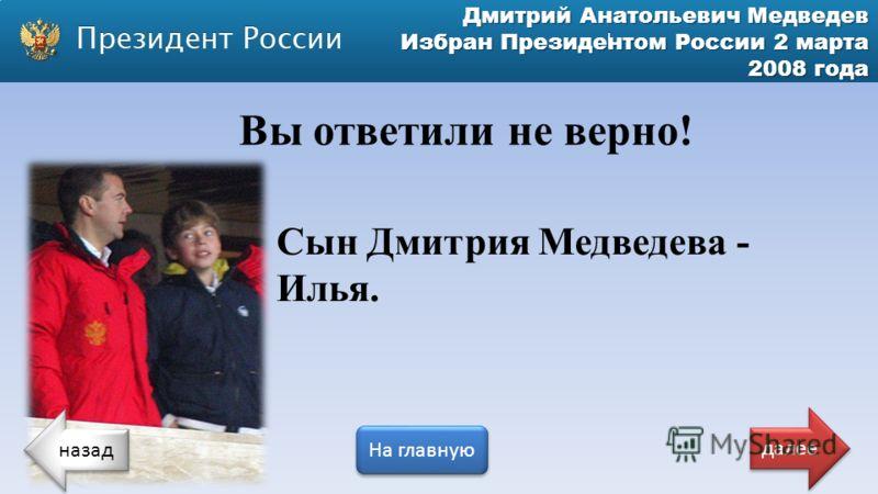 Дмитрий Анатольевич Медведев Избран Президентом России 2 марта 2008 года Вы ответили не верно! Сын Дмитрия Медведева - Илья. назад На главную далее