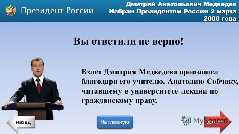 Дмитрий Анатольевич Медведев Избран Президентом России 2 марта 2008 года Вы ответили не верно! Взлет Дмитрия Медведева произошел благодаря его учителю, Анатолию Собчаку, читавшему в университете лекции по гражданскому праву. назад На главную далее