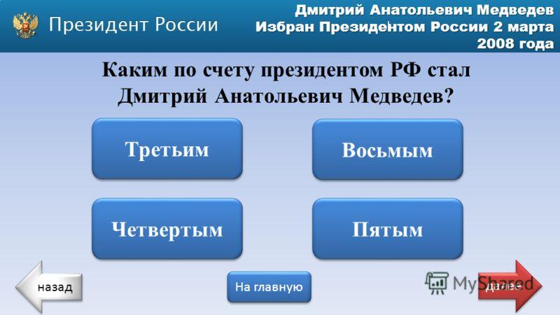 Дмитрий Анатольевич Медведев Избран Президентом России 2 марта 2008 года Каким по счету президентом РФ стал Дмитрий Анатольевич Медведев? Третьим Четвертым Пятым Восьмым назад На главную далее