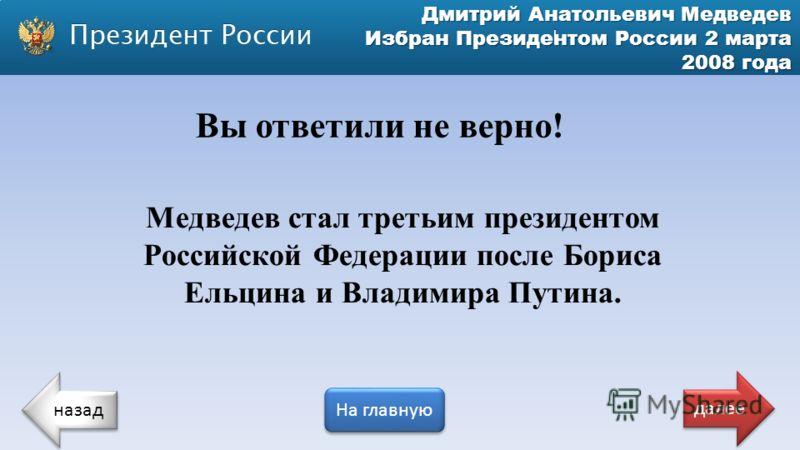 Дмитрий Анатольевич Медведев Избран Президентом России 2 марта 2008 года Медведев стал третьим президентом Российской Федерации после Бориса Ельцина и Владимира Путина. Вы ответили не верно! назад На главную далее