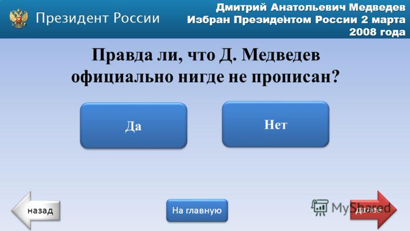Дмитрий Анатольевич Медведев Избран Президентом России 2 марта 2008 года Правда ли, что Д. Медведев официально нигде не прописан? Да Нет назад На главную далее
