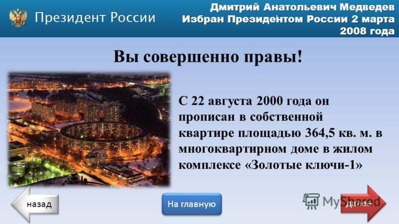 Дмитрий Анатольевич Медведев Избран Президентом России 2 марта 2008 года С 22 августа 2000 года он прописан в собственной квартире площадью 364,5 кв. м. в многоквартирном доме в жилом комплексе «Золотые ключи-1» Вы совершенно правы! назад На главную