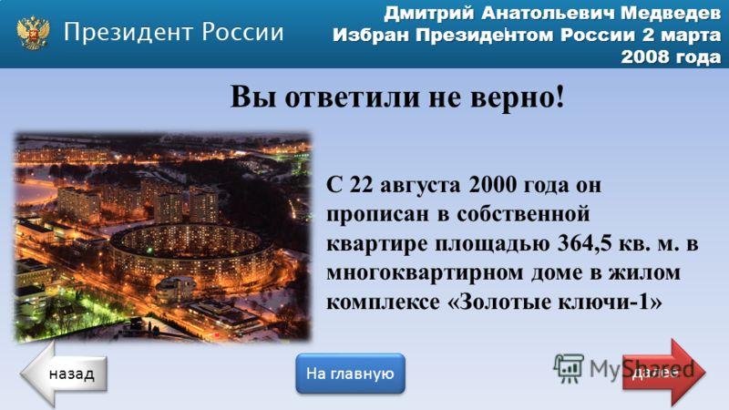 Дмитрий Анатольевич Медведев Избран Президентом России 2 марта 2008 года Вы ответили не верно! С 22 августа 2000 года он прописан в собственной квартире площадью 364,5 кв. м. в многоквартирном доме в жилом комплексе «Золотые ключи-1» назад На главную