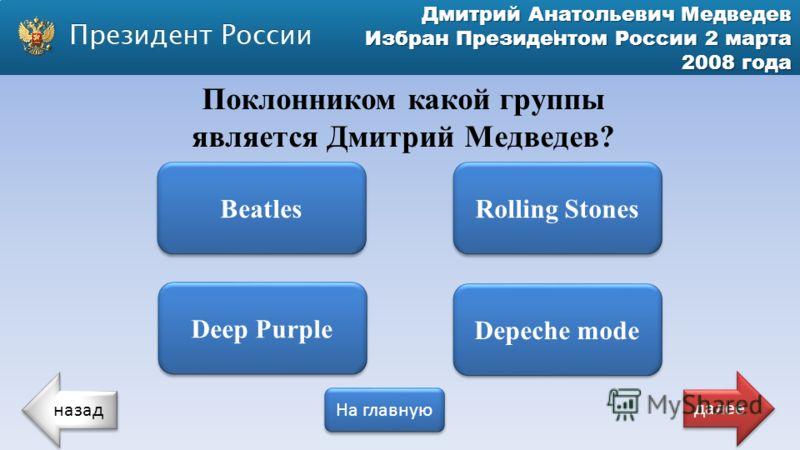 Дмитрий Анатольевич Медведев Избран Президентом России 2 марта 2008 года Deep Purple Depeche mode Поклонником какой группы является Дмитрий Медведев? Beatles Rolling Stones назад На главную далее