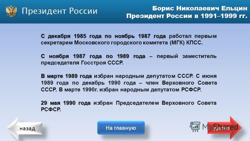 назад На главную далее Борис Николаевич Ельцин Президент России в 1991–1999 гг. С декабря 1985 года по ноябрь 1987 года С декабря 1985 года по ноябрь 1987 года работал первым секретарем Московского городского комитета (МГК) КПСС. С ноября 1987 года п