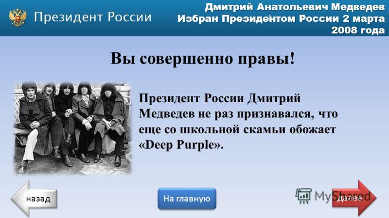 Дмитрий Анатольевич Медведев Избран Президентом России 2 марта 2008 года Вы совершенно правы! Президент России Дмитрий Медведев не раз признавался, что еще со школьной скамьи обожает «Deep Purple». назад На главную далее
