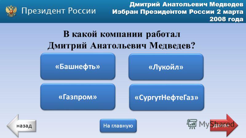 Дмитрий Анатольевич Медведев Избран Президентом России 2 марта 2008 года В какой компании работал Дмитрий Анатольевич Медведев? «Башнефть» «Газпром» «СургутНефтеГаз» «Лукойл» назад На главную далее