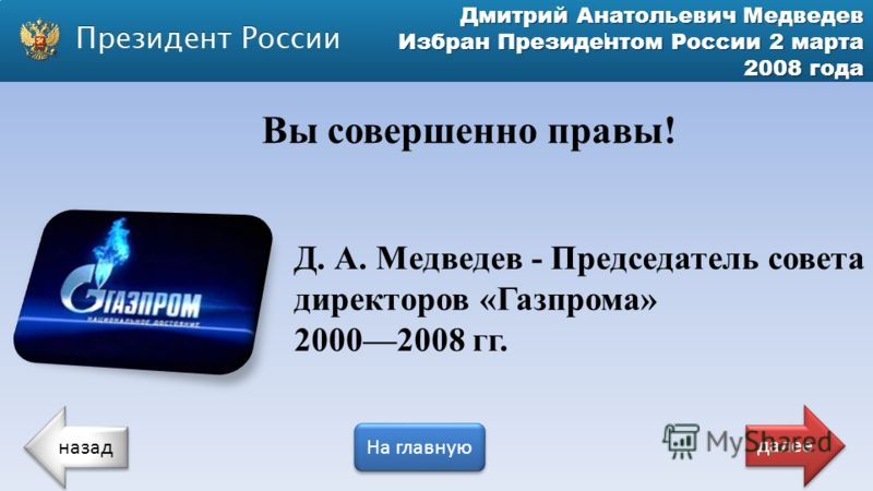 Дмитрий Анатольевич Медведев Избран Президентом России 2 марта 2008 года Д. А. Медведев - Председатель совета директоров «Газпрома» 20002008 гг. Вы совершенно правы! назад На главную далее
