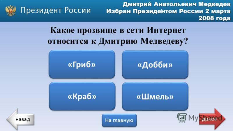 Дмитрий Анатольевич Медведев Избран Президентом России 2 марта 2008 года Какое прозвище в сети Интернет относится к Дмитрию Медведеву? «Гриб» «Краб» «Шмель» «Добби» назад На главную далее